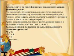 5.Соответствует ли твоим физическим возможностям уровень учебной нагрузки? не