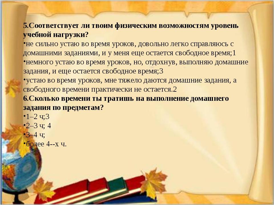5.Соответствует ли твоим физическим возможностям уровень учебной нагрузки? не...