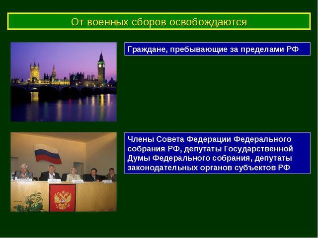 От военных сборов освобождаются Граждане, пребывающие за пределами РФ Члены С...