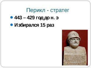 Перикл - стратег 443 – 429 год до н. э Избирался 15 раз