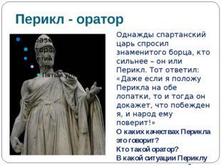 Перикл - оратор Однажды спартанский царь спросил знаменитого борца, кто сильн