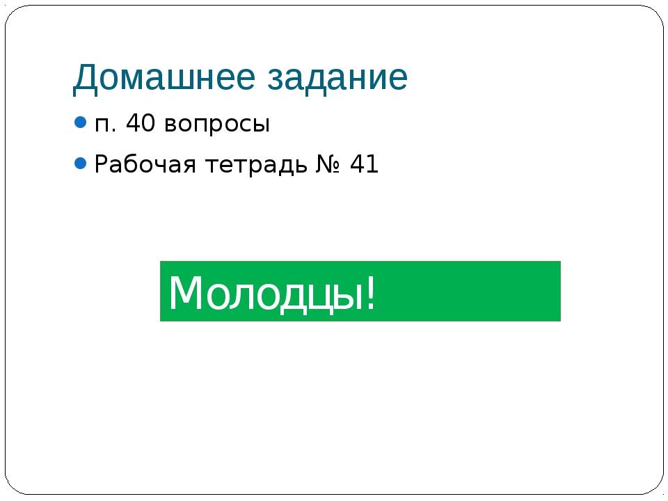 Домашнее задание п. 40 вопросы Рабочая тетрадь № 41 Молодцы!