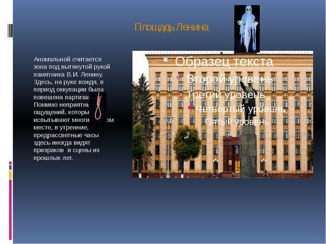 Площадь Ленина Аномальной считается зона под вытянутой рукой памятника В.И. Л...