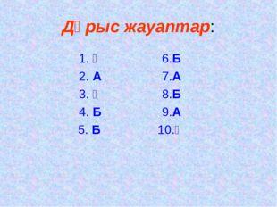 Дұрыс жауаптар: 1. Ә6.Б 2. А7.А 3. Ә8.Б 4. Б9.А 5. Б10.Ә
