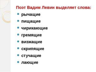 Поэт Вадим Левин выделяет слова: рычащие пищащие чирикающие гремящие визжащи