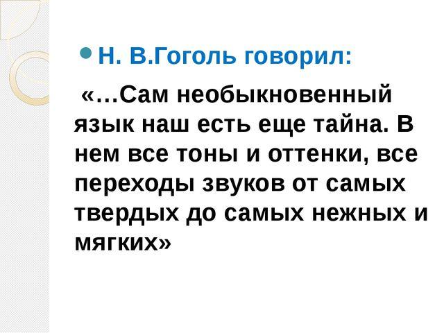 Н. В.Гоголь говорил: «…Сам необыкновенный язык наш есть еще тайна. В нем все...