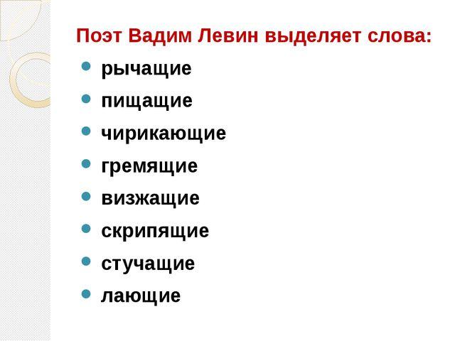 Поэт Вадим Левин выделяет слова: рычащие пищащие чирикающие гремящие визжащи...