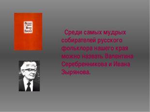Среди самых мудрых собирателей русского фольклора нашего края можно назвать