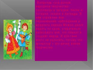 Фольклор –это устное народное творчество: пословицы и загадки, песни и потеш