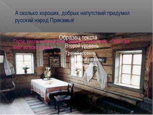 А сколько хороших, добрых напутствий придумал русский народ Прикамья! Гости,