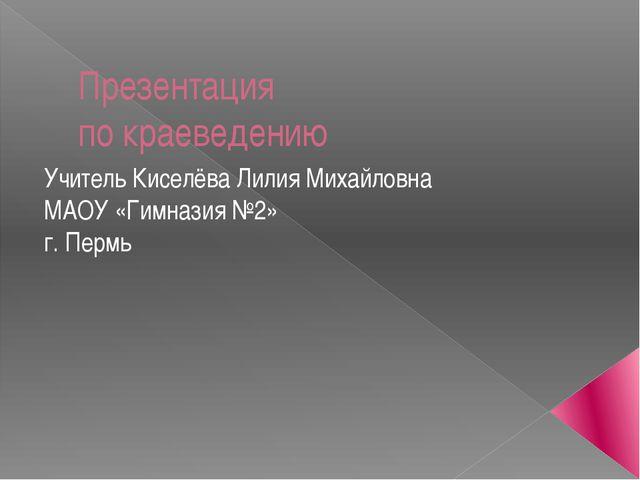 Презентация по краеведению Учитель Киселёва Лилия Михайловна МАОУ «Гимназия №...