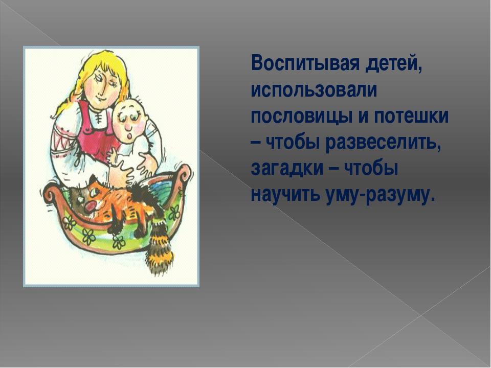 Воспитывая детей, использовали пословицы и потешки – чтобы развеселить, загад...