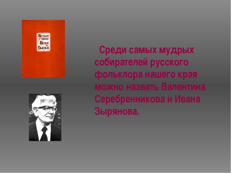 Среди самых мудрых собирателей русского фольклора нашего края можно назвать...