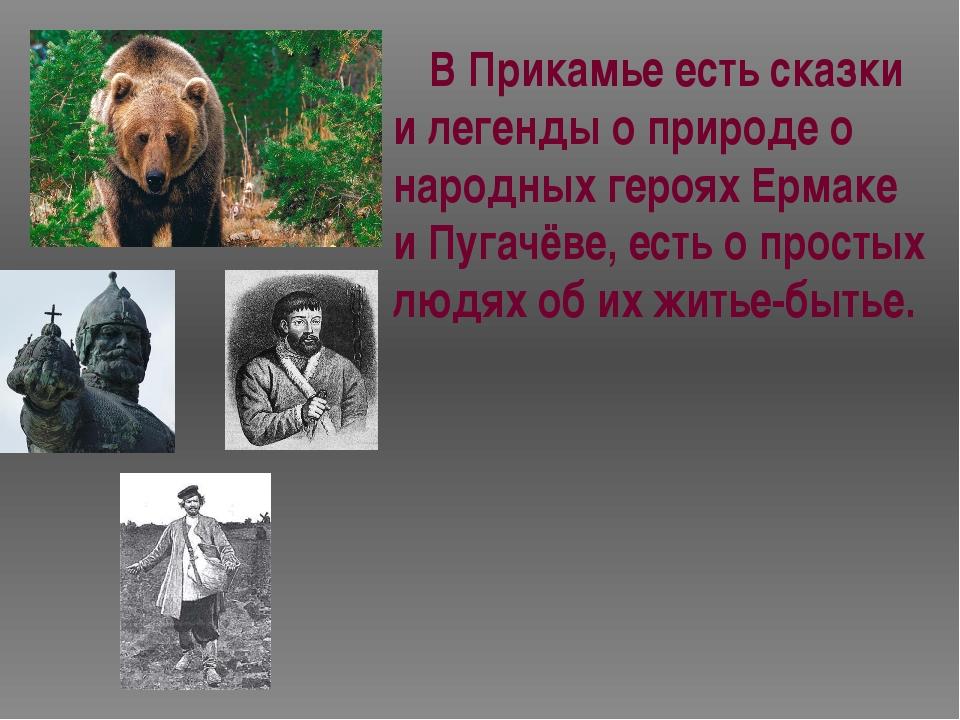 В Прикамье есть сказки и легенды о природе о народных героях Ермаке и Пугачё...