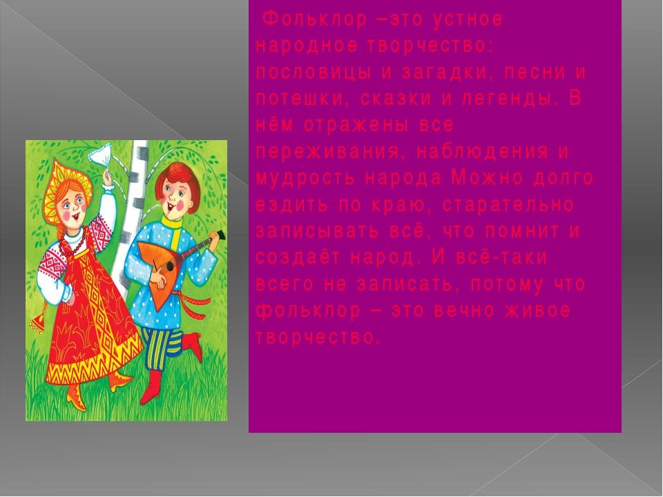 Фольклор –это устное народное творчество: пословицы и загадки, песни и потеш...