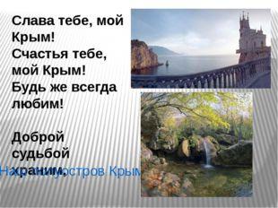 Слава тебе, мой Крым! Счастья тебе, мой Крым! Будь же всегда любим! Доброй су