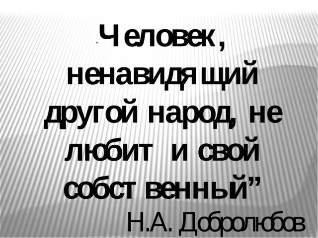 """""""Человек, ненавидящий другой народ, не любит и свой собственный"""" Н.А. Добролю..."""