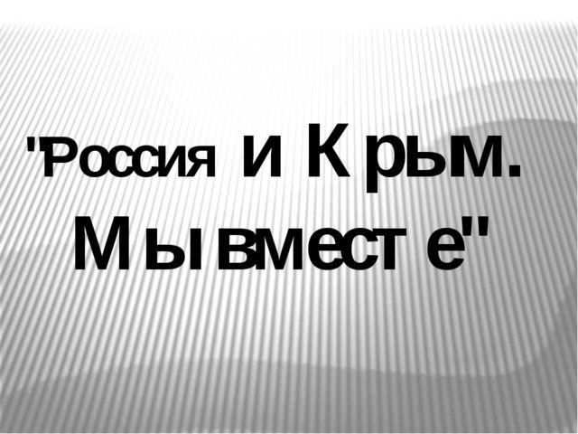 """""""Россия и Крым. Мы вместе"""""""