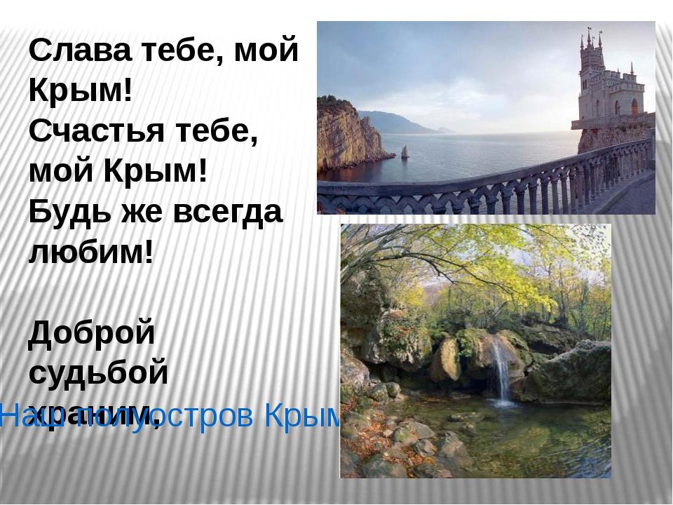 Слава тебе, мой Крым! Счастья тебе, мой Крым! Будь же всегда любим! Доброй су...