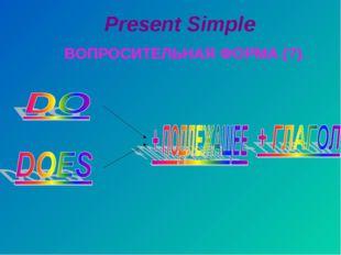 Present Simple ВОПРОСИТЕЛЬНАЯ ФОРМА (?).
