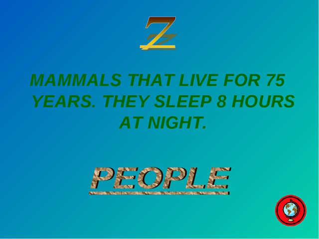 MAMMALS THAT LIVE FOR 75 YEARS. THEY SLEEP 8 HOURS AT NIGHT.