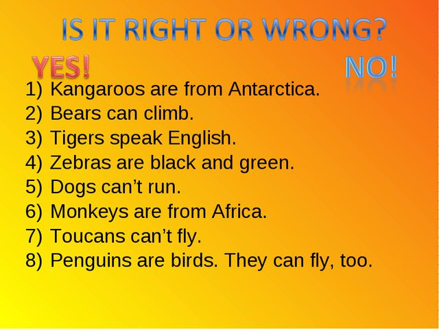 Kangaroos are from Antarctica. Bears can climb. Tigers speak English. Zebras...