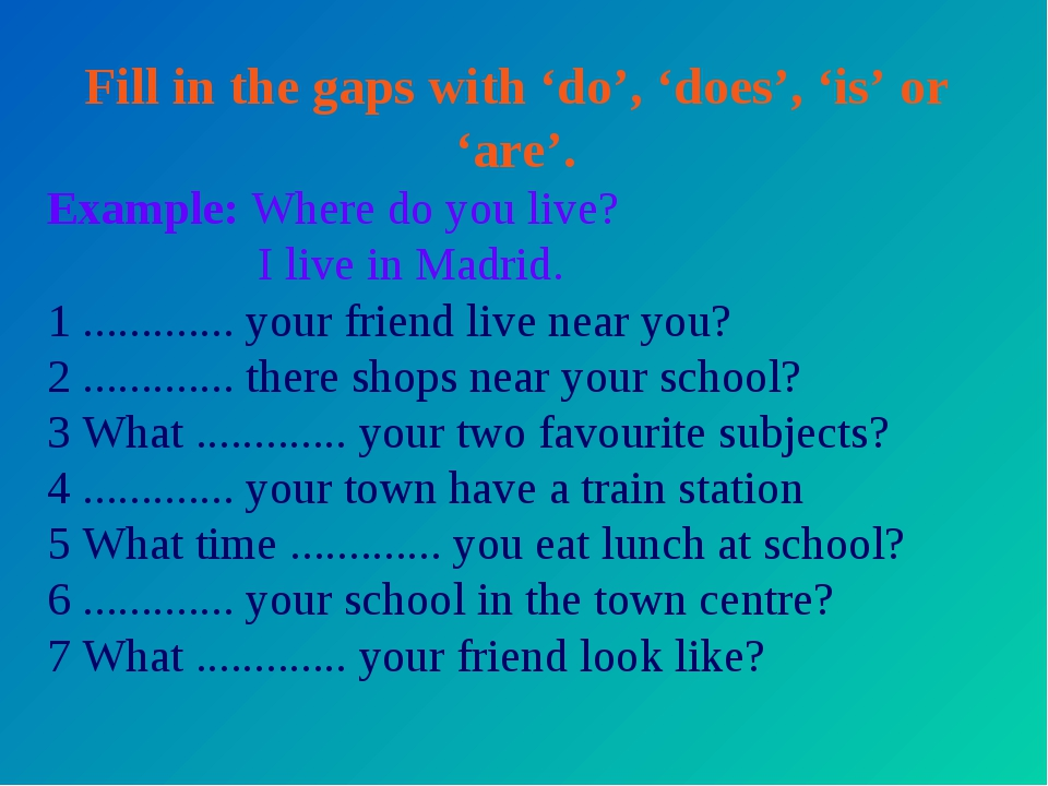 Fill in the gaps with 'do', 'does', 'is' or 'are'. Example: Where do you live...