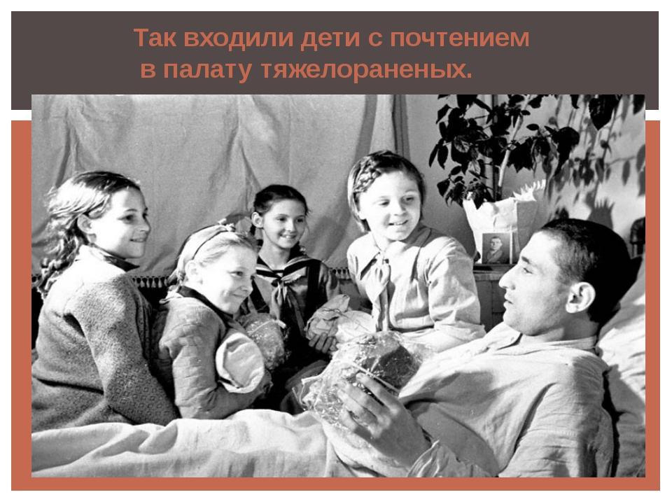 Так входили дети с почтением в палату тяжелораненых.