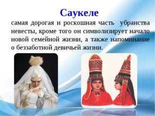 Саукеле самая дорогая и роскошная часть убранства невесты, кроме того он симв