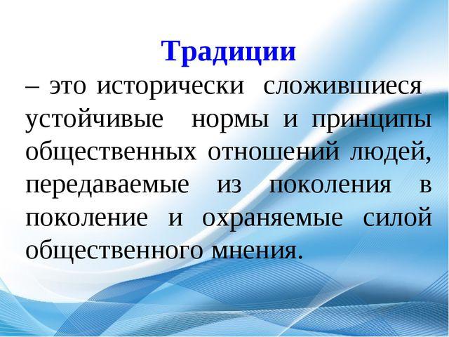 Традиции – это исторически сложившиеся устойчивые нормы и принципы обществен...