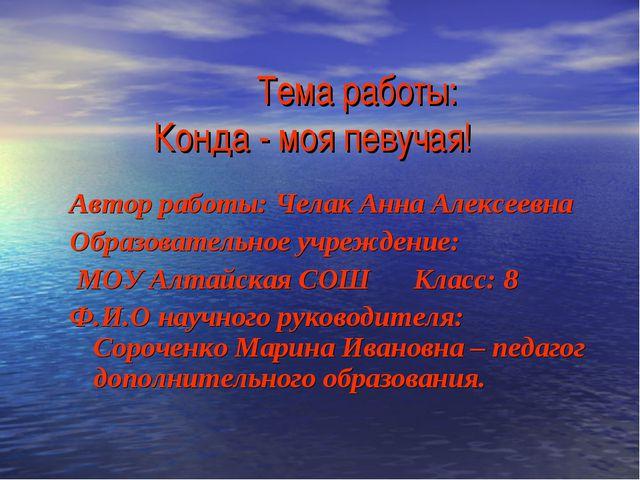 Тема работы: Конда - моя певучая! Автор работы: Челак Анна Алексеевна Образо...
