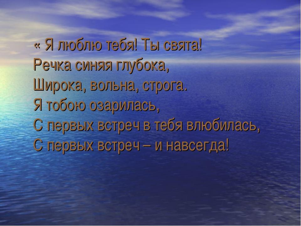 « Я люблю тебя! Ты свята! Речка синяя глубока, Широка, вольна, строга. Я тоб...