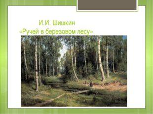 И.И. Шишкин «Ручей в березовом лесу»