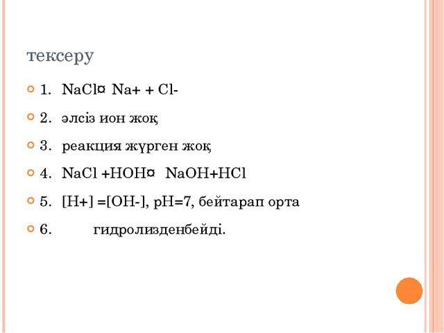 тексеру 1.NaCl↔Na+ + Cl- 2.әлсіз ион жоқ 3.реакция жүрген жоқ 4.NaCl +НОН...