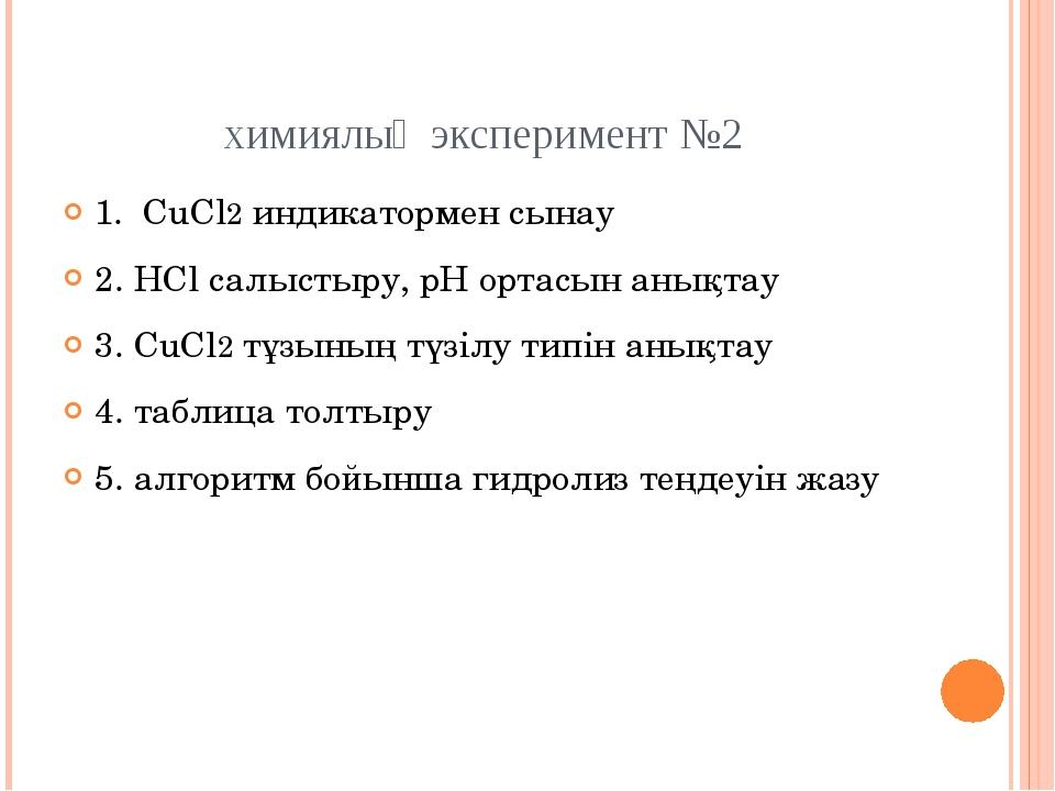 химиялық эксперимент №2 1. CuCl2 индикатормен сынау 2. НCl салыстыру, рН орта...
