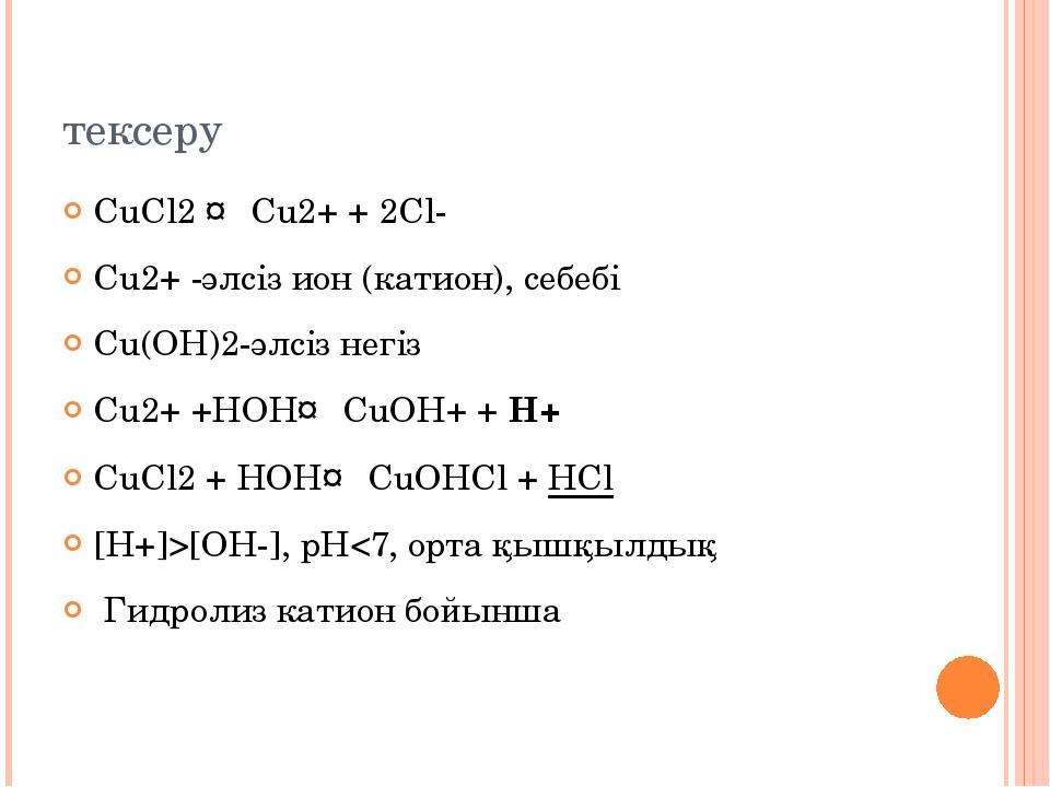 тексеру CuCl2 ↔ Cu2+ + 2Cl- Cu2+ -әлсіз ион (катион), себебі Cu(ОН)2-әлсіз не...