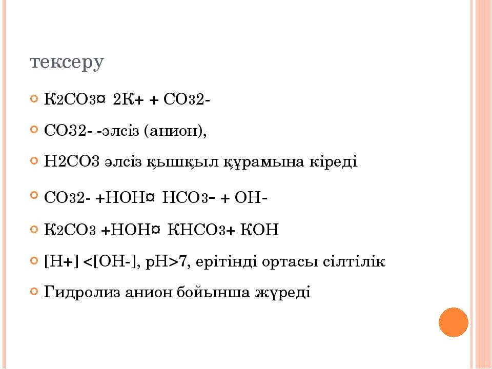 тексеру К2СО3↔2К+ + СО32- СО32- -әлсіз (анион), Н2СО3 әлсіз қышқыл құрамына к...