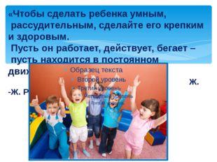 «Чтобы сделать ребенка умным, рассудительным, сделайте его крепким и здоровым