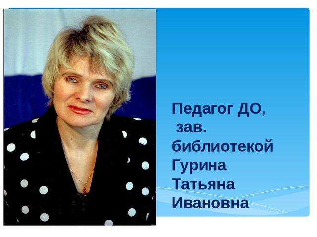 Педагог ДО, зав. библиотекой Гурина Татьяна Ивановна