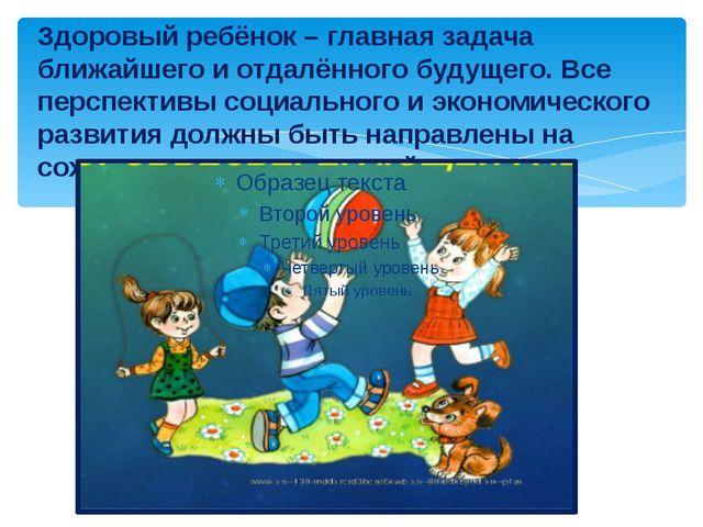 Здоровый ребёнок – главная задача ближайшего и отдалённого будущего. Все перс...