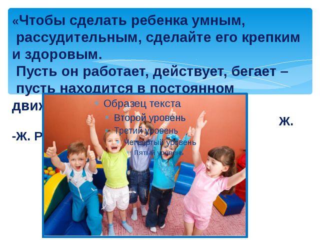 «Чтобы сделать ребенка умным, рассудительным, сделайте его крепким и здоровым...