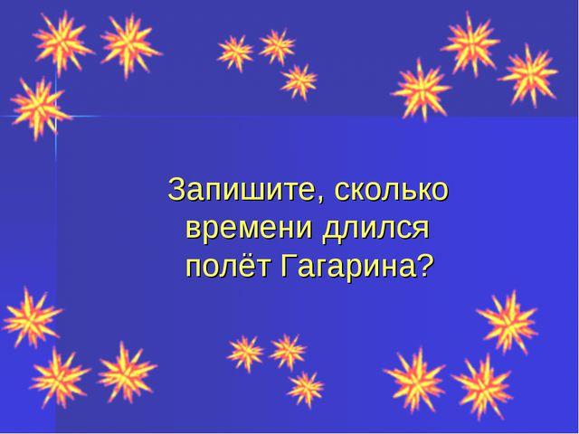 Запишите, сколько времени длился полёт Гагарина?