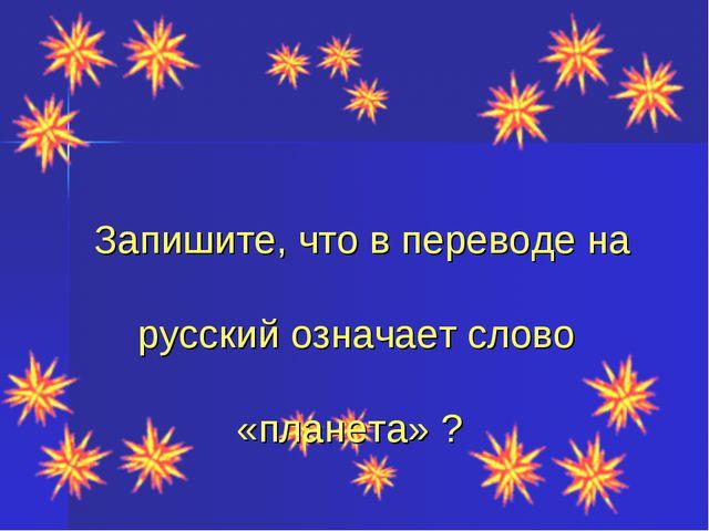 Запишите, что в переводе на русский означает слово «планета» ?