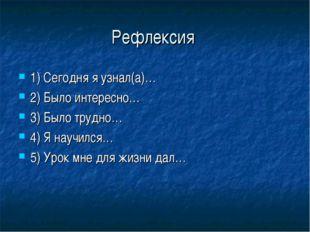 Рефлексия 1) Сегодня я узнал(а)… 2) Было интересно… 3) Было трудно… 4) Я науч