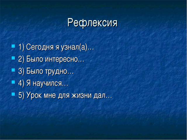 Рефлексия 1) Сегодня я узнал(а)… 2) Было интересно… 3) Было трудно… 4) Я науч...