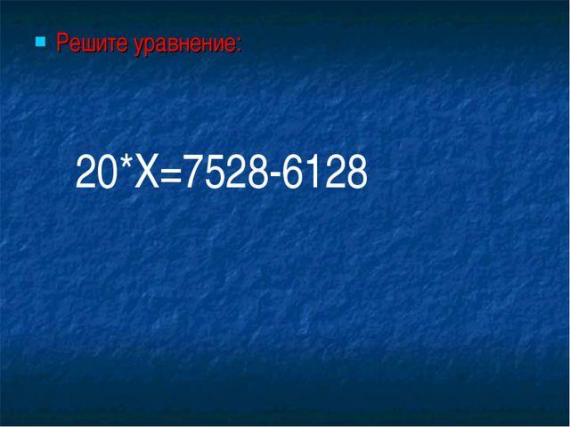 Решите уравнение: 20*Х=7528-6128