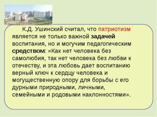 К.Д.Ушинский считал, что патриотизм является не только важной задачей воспи