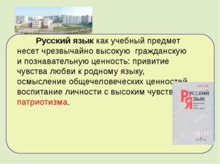 Русский языккак учебный предмет несет чрезвычайно высокую гражданскую и поз