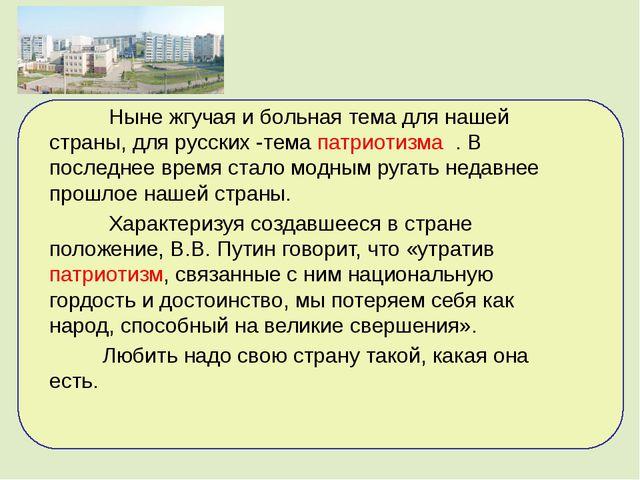 Ныне жгучая и больная тема для нашей страны, для русских -тема патриотизма ....