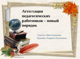 Учитель обществознания Прыкина Людмила Васильевна Аттестация педагогических р